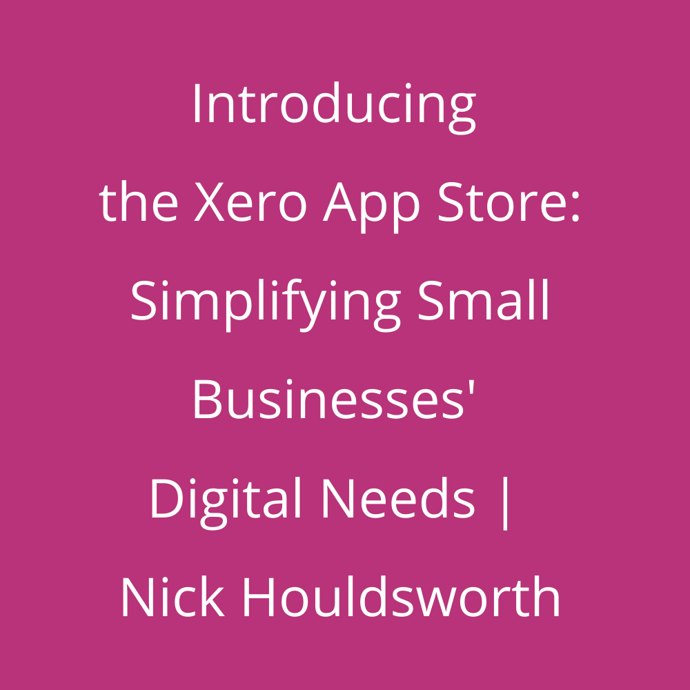 Introducing the Xero App Store: Simplifying Small Businesses' Digital Needs | Nick Houldsworth