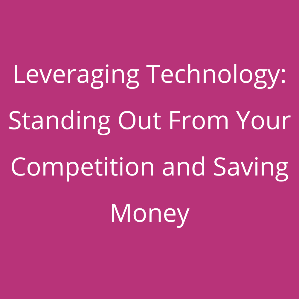 Leveraging Technology: Standing Out From Your Competition and Saving Money