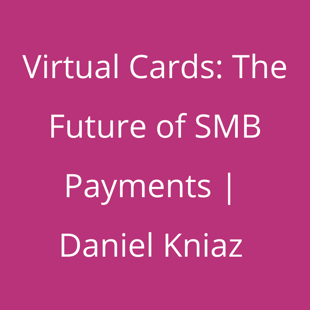 Virtual Cards - The Future of SMB Payments - Daniel Kniaz